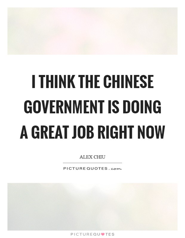 I think the Chinese government is doing a great job right now Picture Quote #1