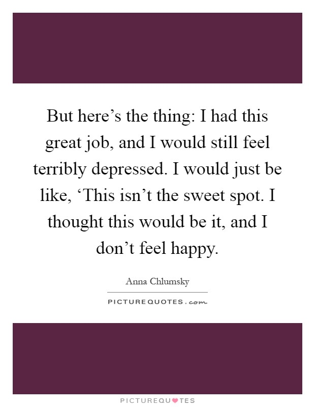 But here's the thing: I had this great job, and I would still feel terribly depressed. I would just be like, 'This isn't the sweet spot. I thought this would be it, and I don't feel happy Picture Quote #1