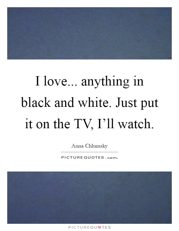 I love... anything in black and white. Just put it on the TV, I'll watch Picture Quote #1