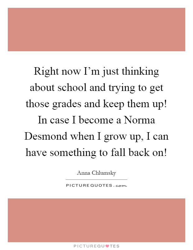 Right now I'm just thinking about school and trying to get those grades and keep them up! In case I become a Norma Desmond when I grow up, I can have something to fall back on! Picture Quote #1