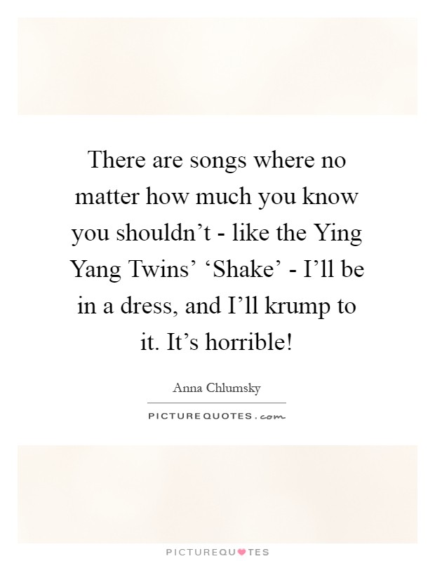 There are songs where no matter how much you know you shouldn't - like the Ying Yang Twins' 'Shake' - I'll be in a dress, and I'll krump to it. It's horrible! Picture Quote #1