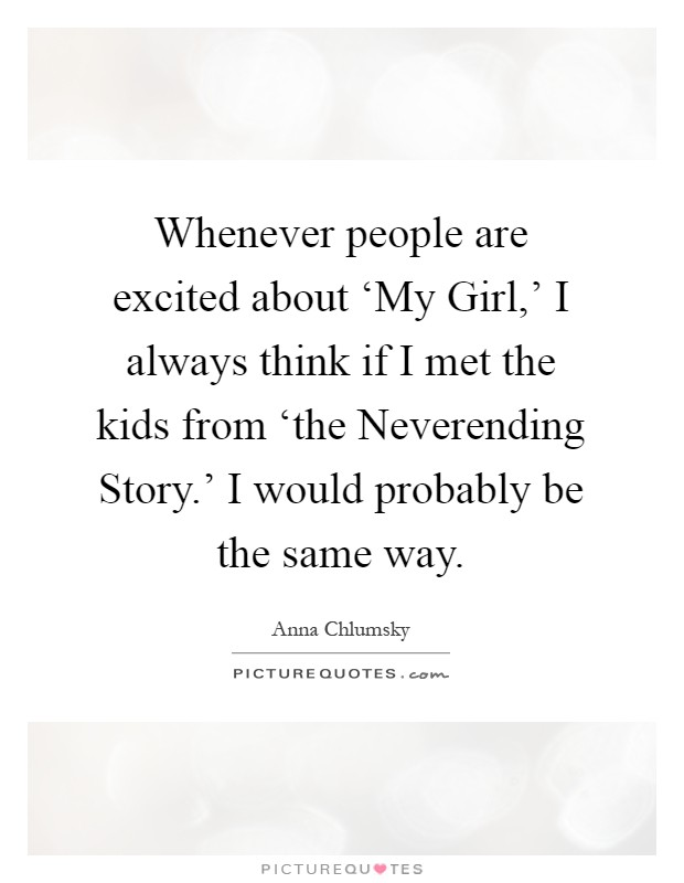 Whenever people are excited about 'My Girl,' I always think if I met the kids from 'the Neverending Story.' I would probably be the same way Picture Quote #1