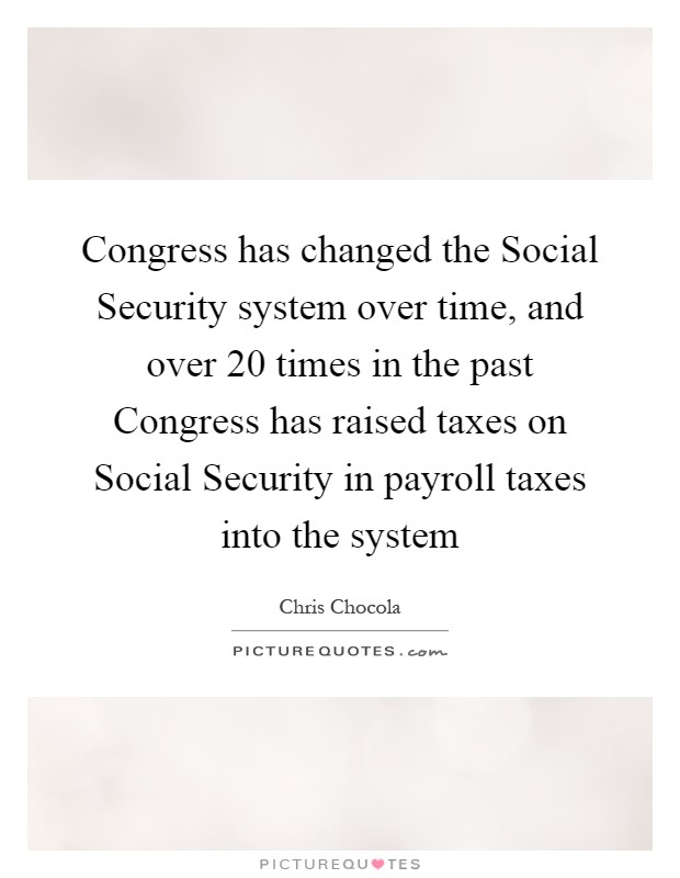 Congress has changed the Social Security system over time, and over 20 times in the past Congress has raised taxes on Social Security in payroll taxes into the system Picture Quote #1