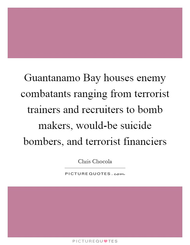 Guantanamo Bay houses enemy combatants ranging from terrorist trainers and recruiters to bomb makers, would-be suicide bombers, and terrorist financiers Picture Quote #1