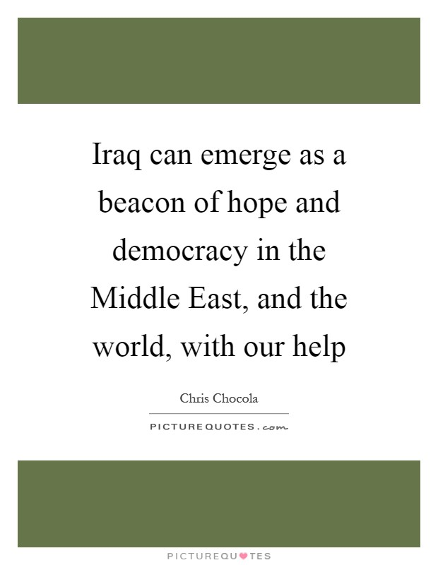 Iraq can emerge as a beacon of hope and democracy in the Middle East, and the world, with our help Picture Quote #1