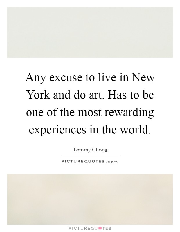 Any excuse to live in New York and do art. Has to be one of the most rewarding experiences in the world Picture Quote #1