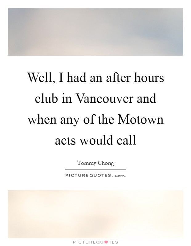 Well, I had an after hours club in Vancouver and when any of the Motown acts would call Picture Quote #1