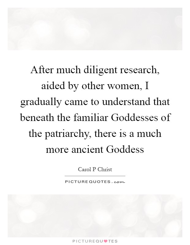 After much diligent research, aided by other women, I gradually came to understand that beneath the familiar Goddesses of the patriarchy, there is a much more ancient Goddess Picture Quote #1