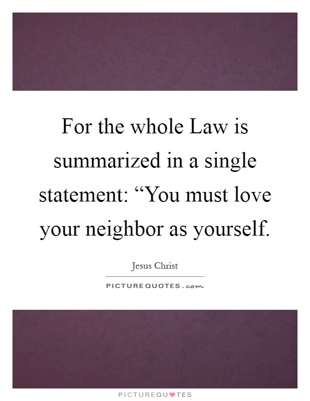 "For the whole Law is summarized in a single statement: ""You must love your neighbor as yourself Picture Quote #1"