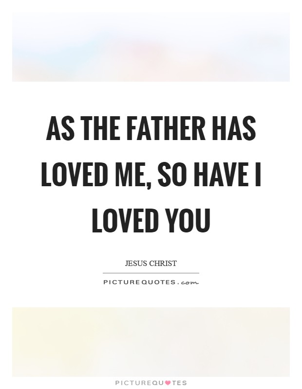 As the Father has loved me, so have I loved you Picture Quote #1