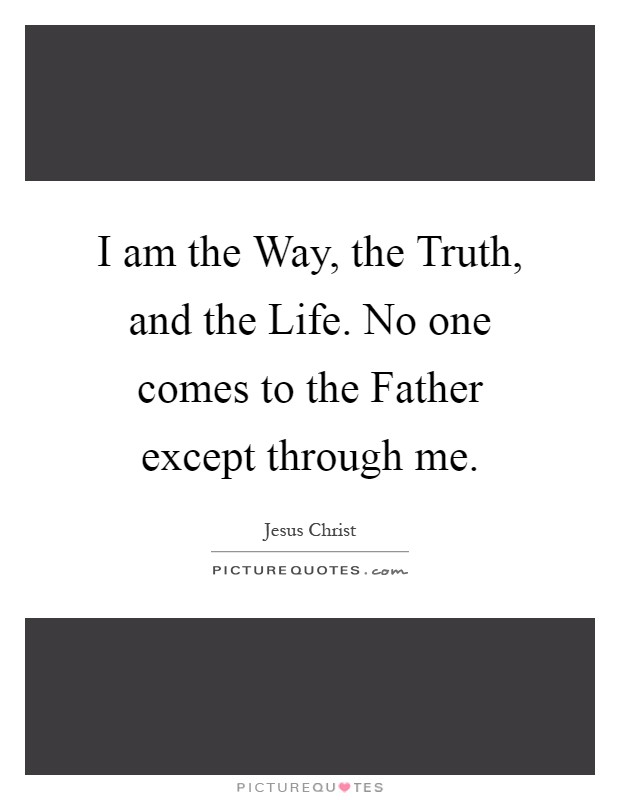 I am the Way, the Truth, and the Life. No one comes to the Father except through me Picture Quote #1
