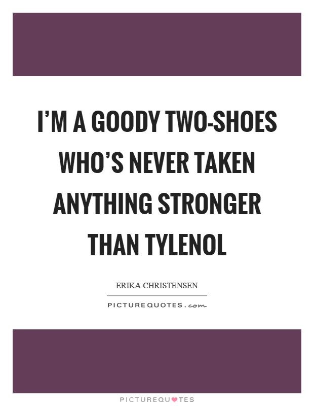 I'm a goody two-shoes who's never taken anything stronger than Tylenol Picture Quote #1