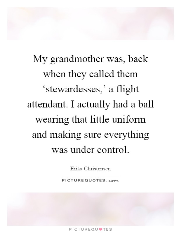 My grandmother was, back when they called them 'stewardesses,' a flight attendant. I actually had a ball wearing that little uniform and making sure everything was under control Picture Quote #1
