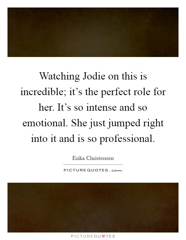 Watching Jodie on this is incredible; it's the perfect role for her. It's so intense and so emotional. She just jumped right into it and is so professional Picture Quote #1