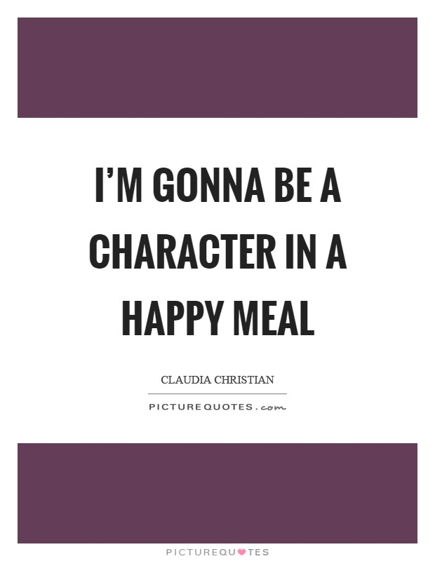 I'm gonna be a character in a Happy Meal Picture Quote #1