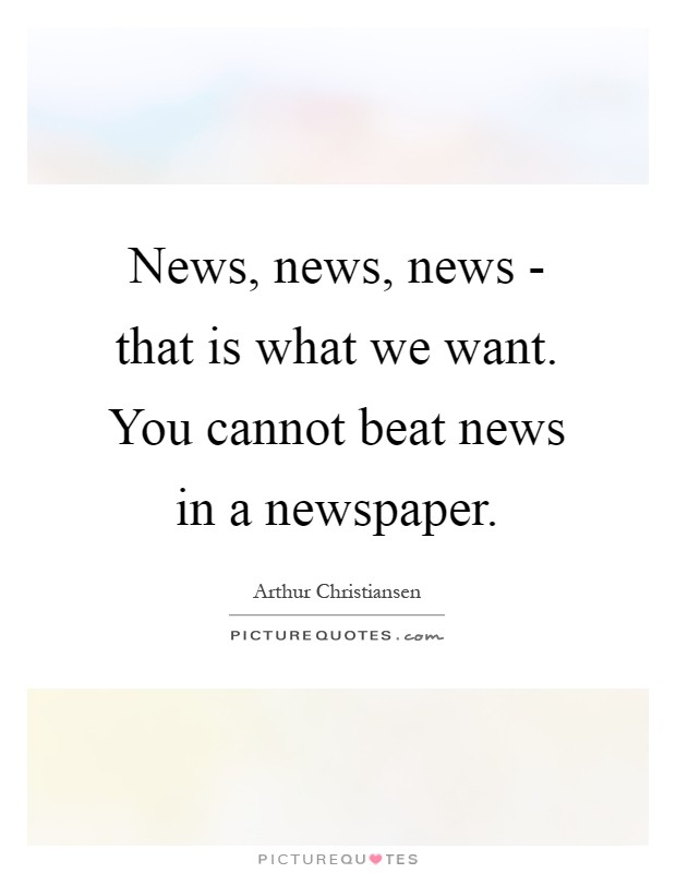 News, news, news - that is what we want. You cannot beat news in a newspaper Picture Quote #1