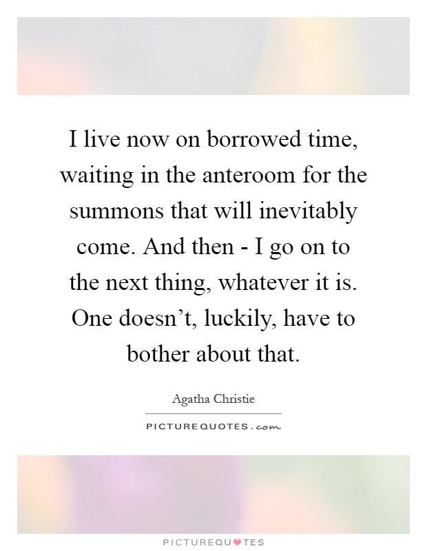 I live now on borrowed time, waiting in the anteroom for the summons that will inevitably come. And then - I go on to the next thing, whatever it is. One doesn't, luckily, have to bother about that Picture Quote #1
