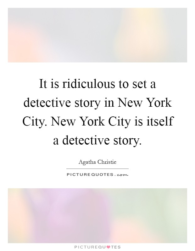 It is ridiculous to set a detective story in New York City. New York City is itself a detective story Picture Quote #1