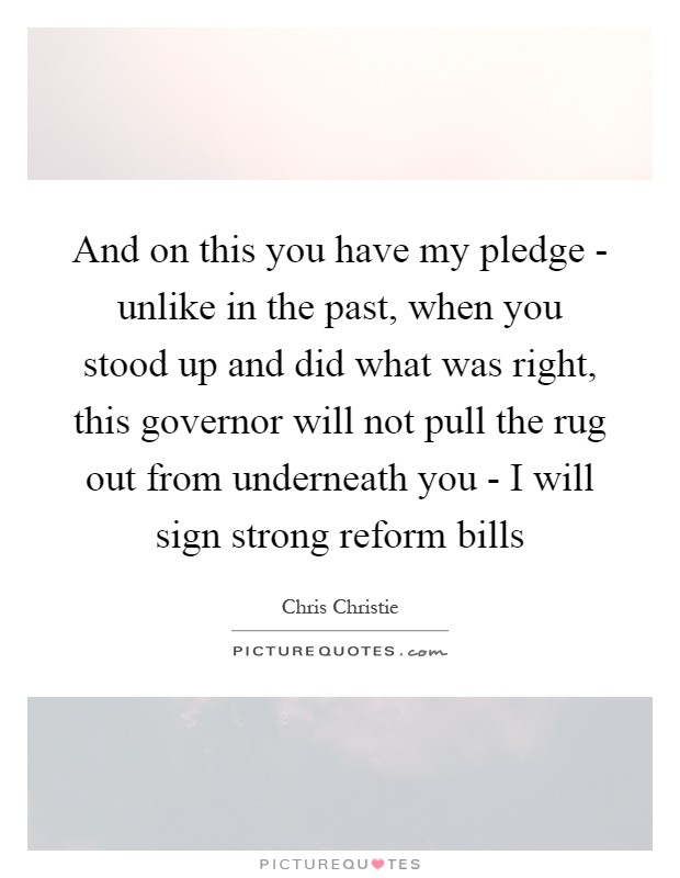 And on this you have my pledge - unlike in the past, when you stood up and did what was right, this governor will not pull the rug out from underneath you - I will sign strong reform bills Picture Quote #1