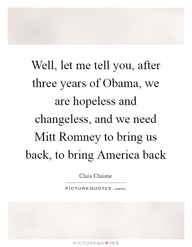 Well, let me tell you, after three years of Obama, we are hopeless and changeless, and we need Mitt Romney to bring us back, to bring America back Picture Quote #1