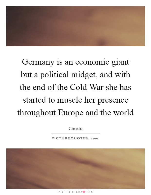 Germany is an economic giant but a political midget, and with the end of the Cold War she has started to muscle her presence throughout Europe and the world Picture Quote #1