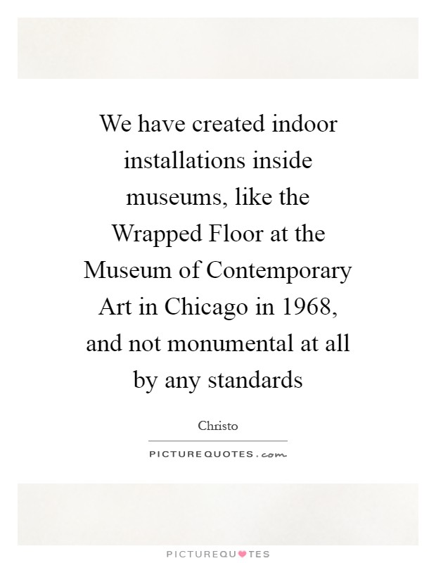 We have created indoor installations inside museums, like the Wrapped Floor at the Museum of Contemporary Art in Chicago in 1968, and not monumental at all by any standards Picture Quote #1
