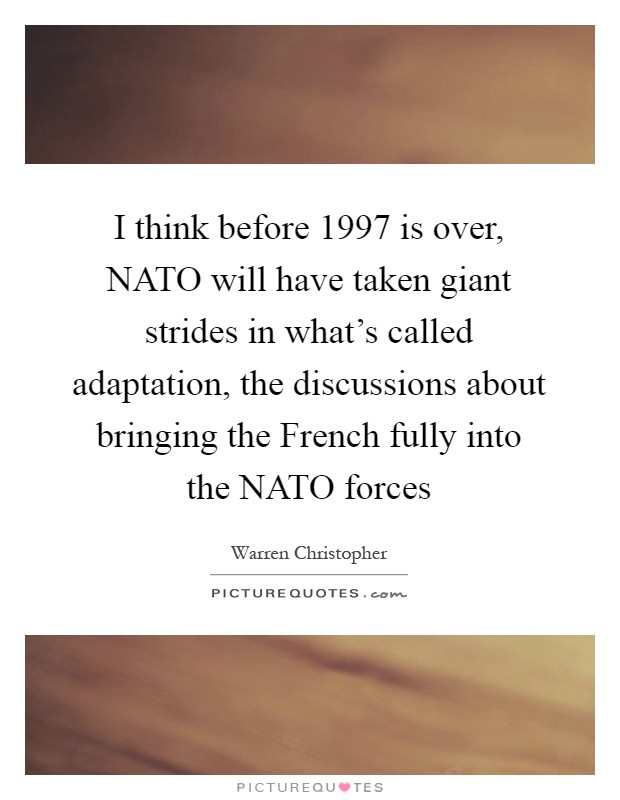 I think before 1997 is over, NATO will have taken giant strides in what's called adaptation, the discussions about bringing the French fully into the NATO forces Picture Quote #1