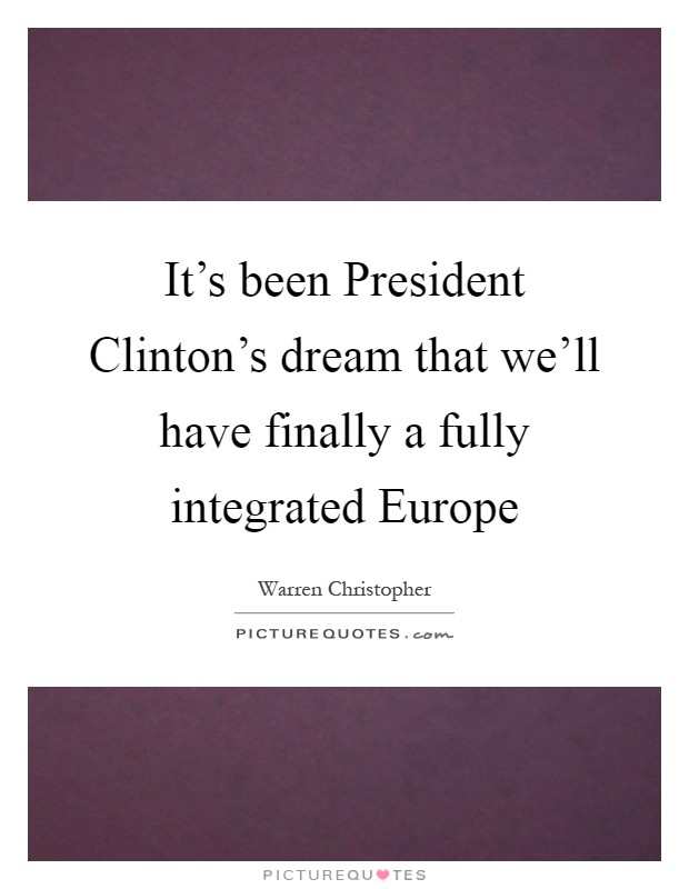 It's been President Clinton's dream that we'll have finally a fully integrated Europe Picture Quote #1