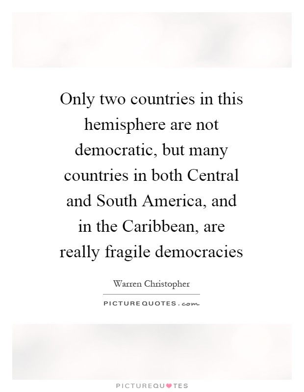 Only two countries in this hemisphere are not democratic, but many countries in both Central and South America, and in the Caribbean, are really fragile democracies Picture Quote #1