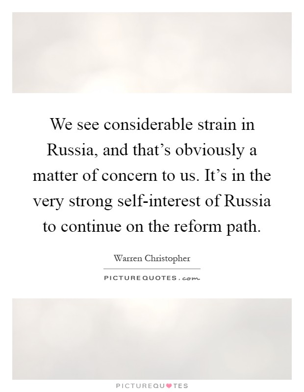 We see considerable strain in Russia, and that's obviously a matter of concern to us. It's in the very strong self-interest of Russia to continue on the reform path Picture Quote #1