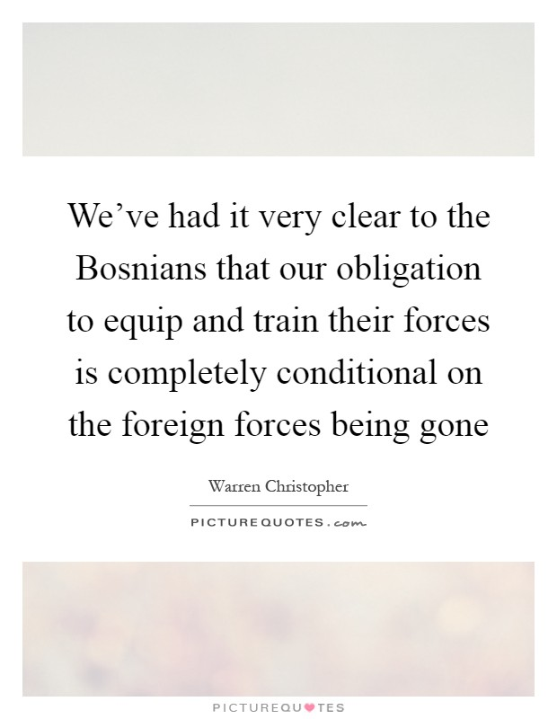 We've had it very clear to the Bosnians that our obligation to equip and train their forces is completely conditional on the foreign forces being gone Picture Quote #1