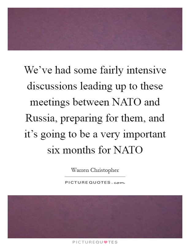 We've had some fairly intensive discussions leading up to these meetings between NATO and Russia, preparing for them, and it's going to be a very important six months for NATO Picture Quote #1