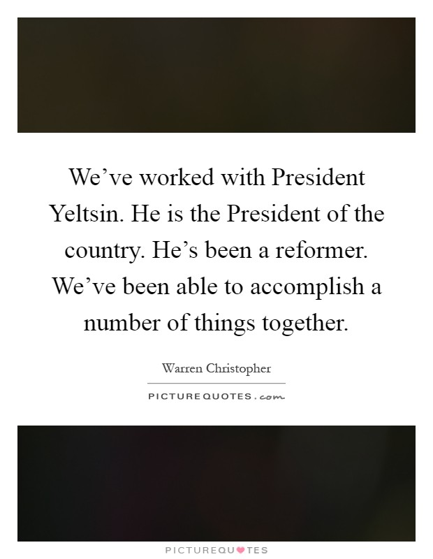 We've worked with President Yeltsin. He is the President of the country. He's been a reformer. We've been able to accomplish a number of things together Picture Quote #1