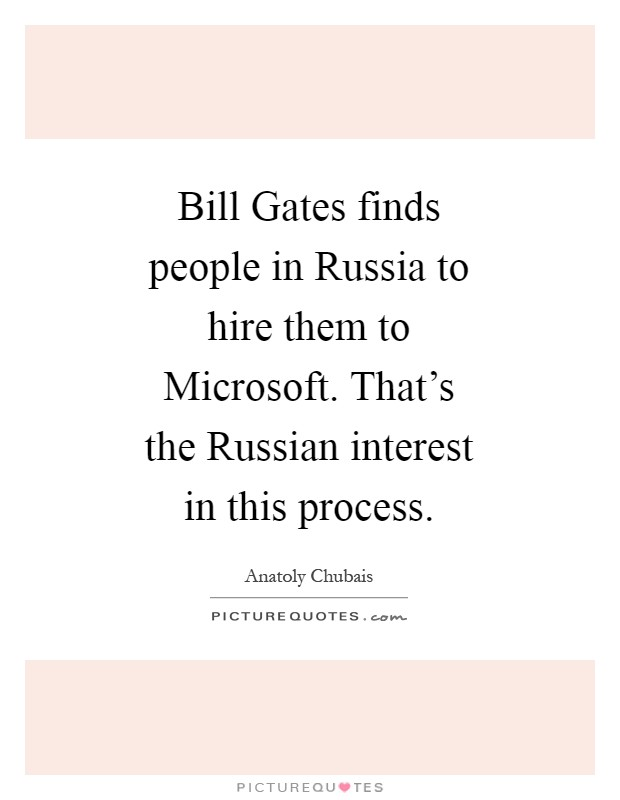 Bill Gates finds people in Russia to hire them to Microsoft. That's the Russian interest in this process Picture Quote #1