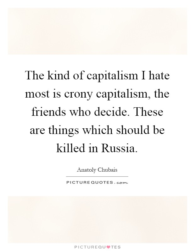 The kind of capitalism I hate most is crony capitalism, the friends who decide. These are things which should be killed in Russia Picture Quote #1