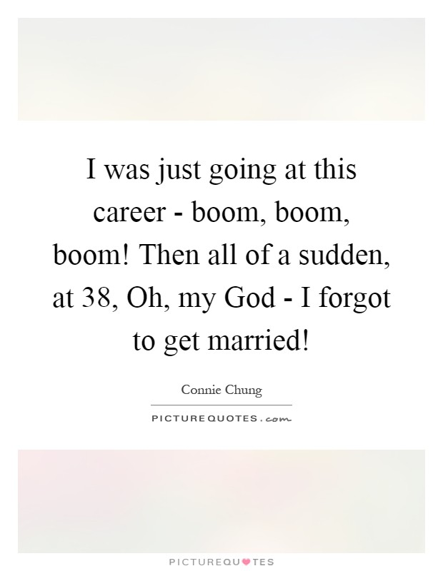I was just going at this career - boom, boom, boom! Then all of a sudden, at 38, Oh, my God - I forgot to get married! Picture Quote #1