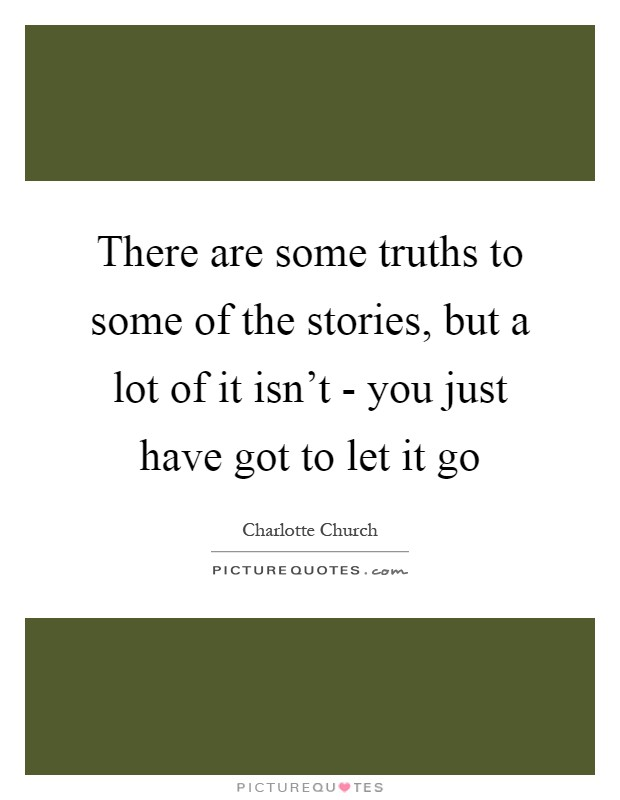 There are some truths to some of the stories, but a lot of it isn't - you just have got to let it go Picture Quote #1