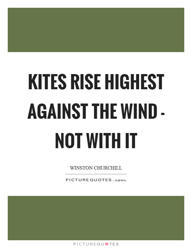 Kites rise highest against the wind - not with it Picture Quote #1