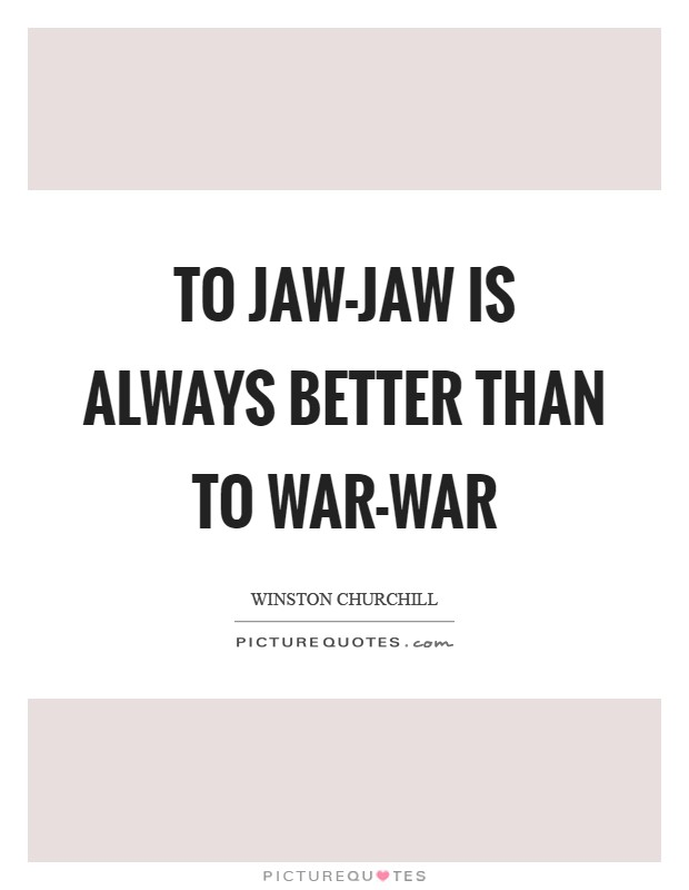 To jaw-jaw is always better than to war-war Picture Quote #1