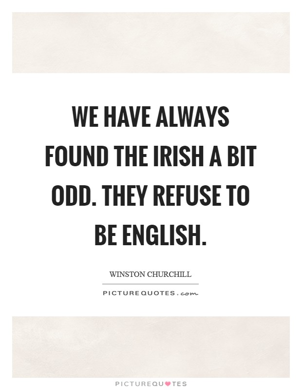 We have always found the Irish a bit odd. They refuse to be English Picture Quote #1