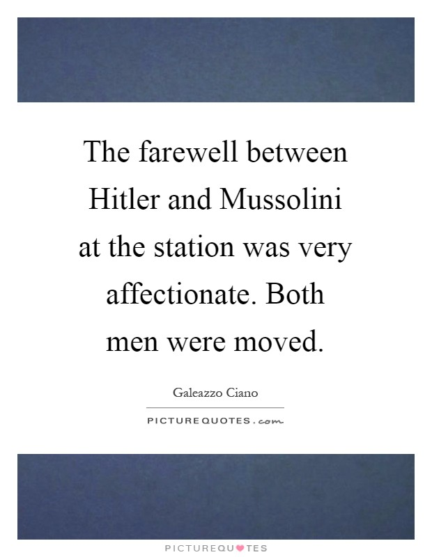 The farewell between Hitler and Mussolini at the station was very affectionate. Both men were moved Picture Quote #1
