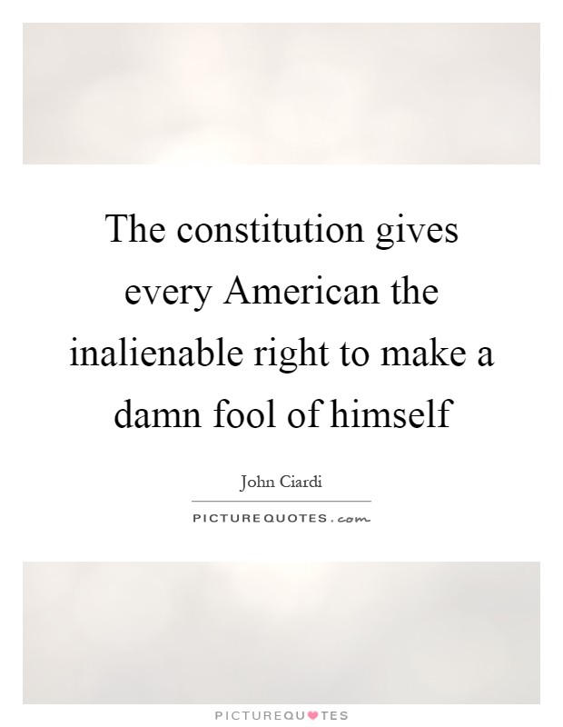 The constitution gives every American the inalienable right to make a damn fool of himself Picture Quote #1