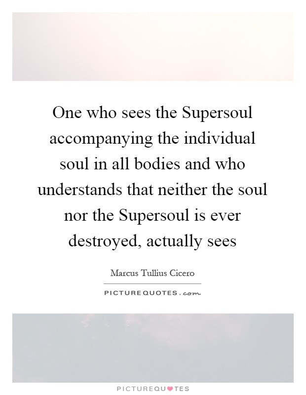 One who sees the Supersoul accompanying the individual soul in all bodies and who understands that neither the soul nor the Supersoul is ever destroyed, actually sees Picture Quote #1