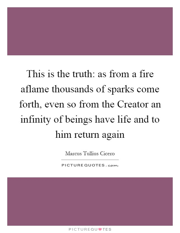This is the truth: as from a fire aflame thousands of sparks come forth, even so from the Creator an infinity of beings have life and to him return again Picture Quote #1