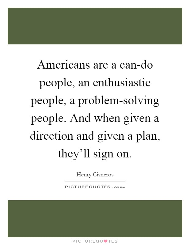 Americans are a can-do people, an enthusiastic people, a problem-solving people. And when given a direction and given a plan, they'll sign on Picture Quote #1