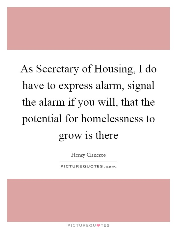 As Secretary of Housing, I do have to express alarm, signal the alarm if you will, that the potential for homelessness to grow is there Picture Quote #1