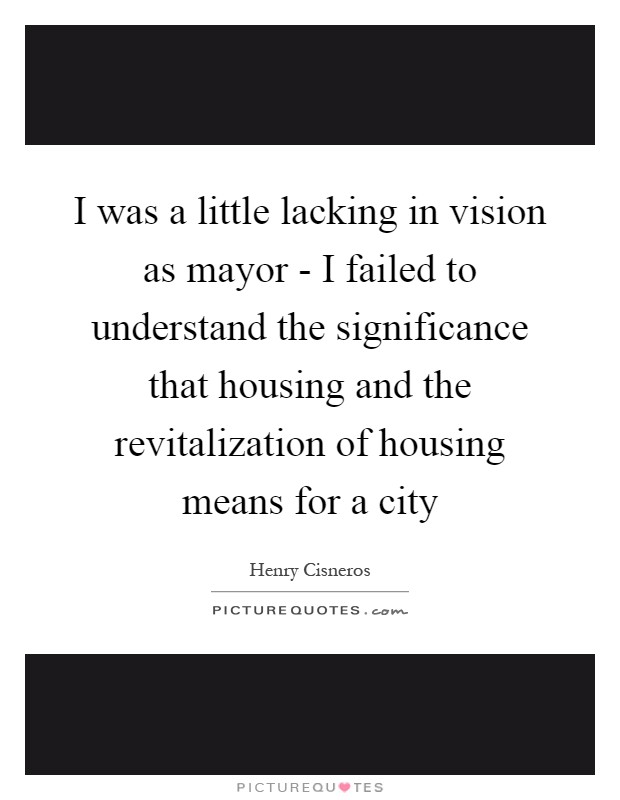I was a little lacking in vision as mayor - I failed to understand the significance that housing and the revitalization of housing means for a city Picture Quote #1