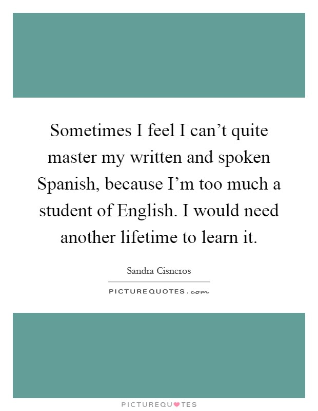 Sometimes I feel I can't quite master my written and spoken Spanish, because I'm too much a student of English. I would need another lifetime to learn it Picture Quote #1