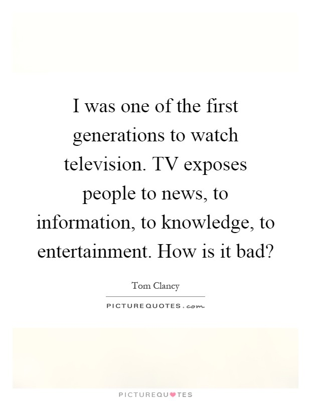 I was one of the first generations to watch television. TV exposes people to news, to information, to knowledge, to entertainment. How is it bad? Picture Quote #1