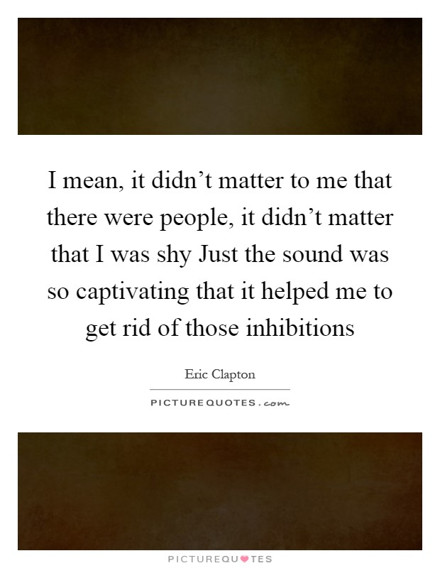 I mean, it didn't matter to me that there were people, it didn't matter that I was shy Just the sound was so captivating that it helped me to get rid of those inhibitions Picture Quote #1